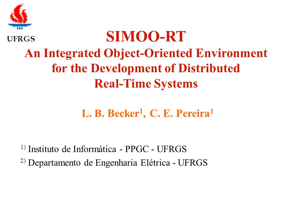 UFRGS SIMOO-RT An Integrated Object-Oriented Environment for the Development of Distributed Real-Time Systems L. B. Becker 1, C. E. Pereira 1 1) Insti