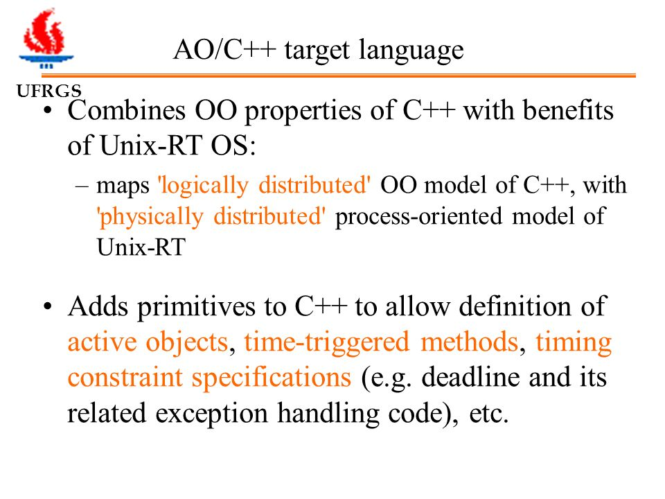 UFRGS AO/C++ target language Combines OO properties of C++ with benefits of Unix-RT OS: –maps logically distributed OO model of C++, with physically distributed process-oriented model of Unix-RT Adds primitives to C++ to allow definition of active objects, time-triggered methods, timing constraint specifications (e.g.