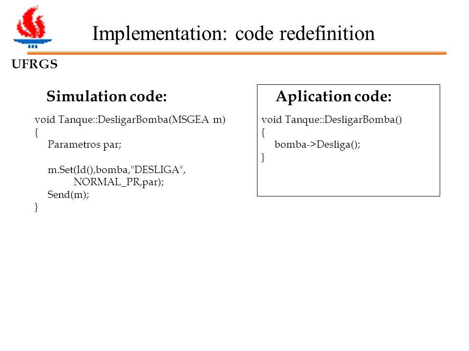 UFRGS Implementation: code redefinition Simulation code: void Tanque::DesligarBomba(MSGEA m) { Parametros par; m.Set(Id(),bomba, DESLIGA , NORMAL_PR,par); Send(m); } Aplication code: void Tanque::DesligarBomba() { bomba->Desliga(); }