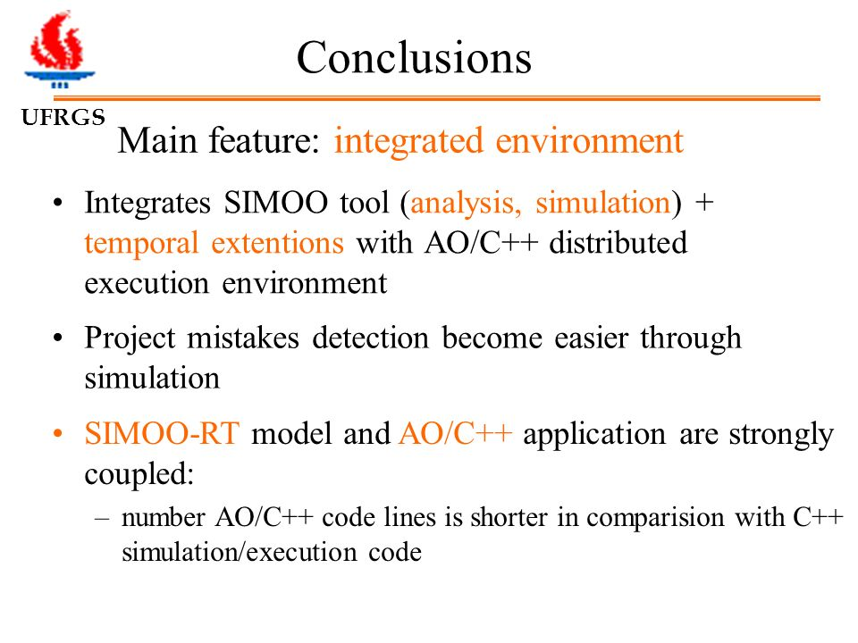 UFRGS Main feature: integrated environment Integrates SIMOO tool (analysis, simulation) + temporal extentions with AO/C++ distributed execution environment Conclusions SIMOO-RT model and AO/C++ application are strongly coupled: –number AO/C++ code lines is shorter in comparision with C++ simulation/execution code Project mistakes detection become easier through simulation