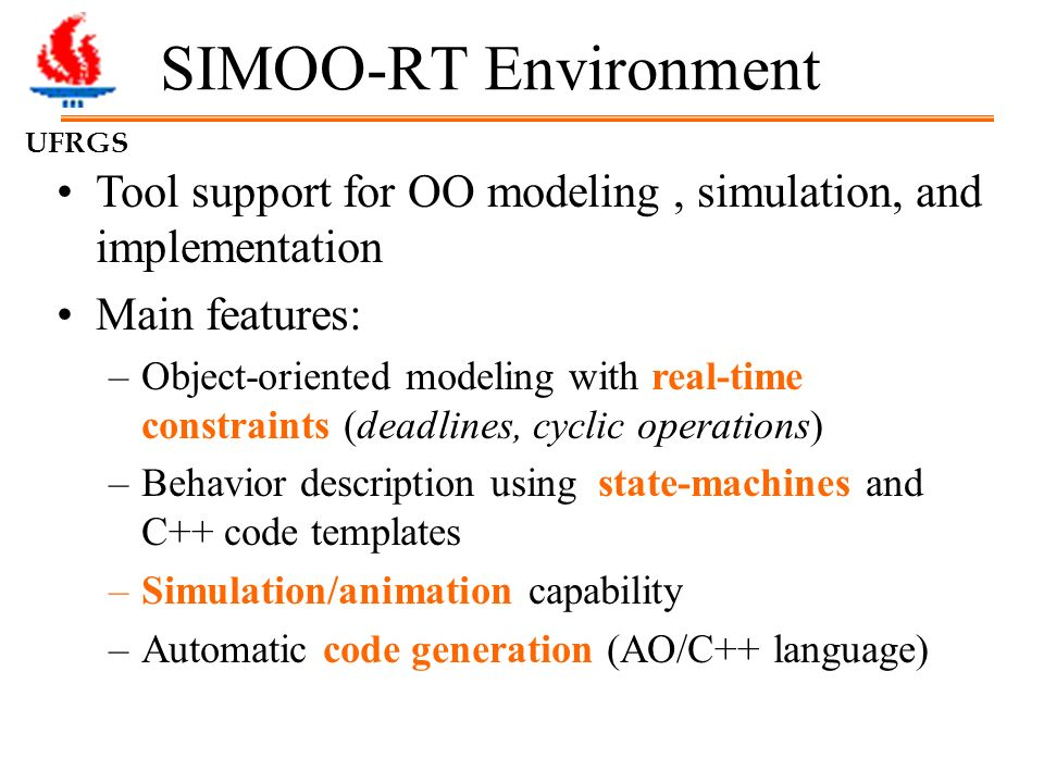 UFRGS SIMOO-RT Environment Tool support for OO modeling, simulation, and implementation Main features: –Object-oriented modeling with real-time constraints (deadlines, cyclic operations) –Behavior description using state-machines and C++ code templates –Simulation/animation capability –Automatic code generation (AO/C++ language)