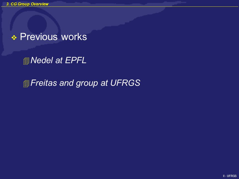 II - UFRGS Previous works 4 Nedel at EPFL 4 Freitas and group at UFRGS 3. CG Group Overview