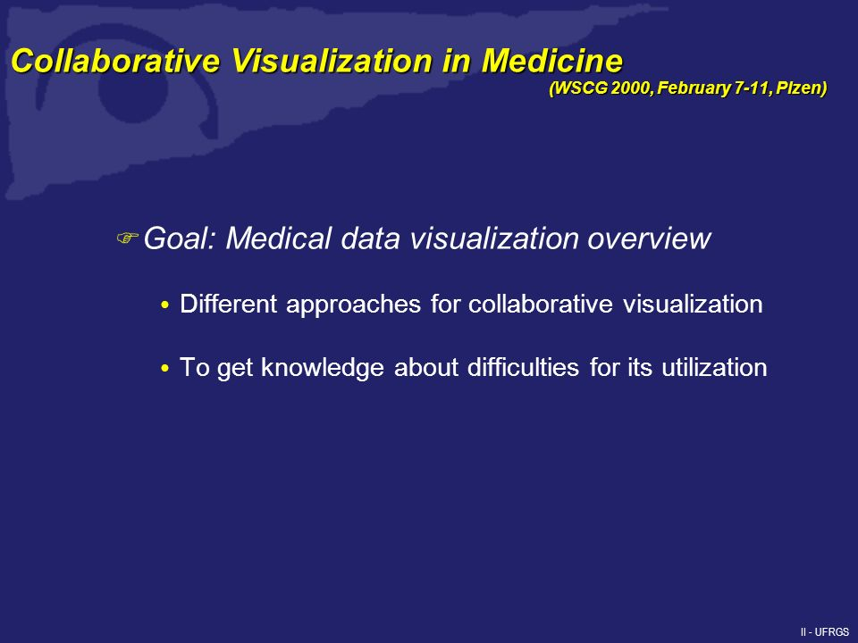 F Goal: Medical data visualization overview Different approaches for collaborative visualization To get knowledge about difficulties for its utilization (WSCG 2000, February 7-11, Plzen) Collaborative Visualization in Medicine