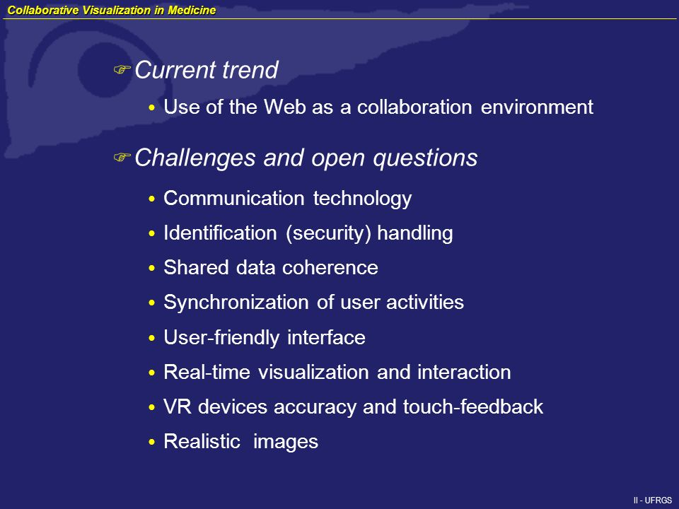 II - UFRGS F Current trend Use of the Web as a collaboration environment F Challenges and open questions Collaborative Visualization in Medicine Communication technology Identification (security) handling Shared data coherence Synchronization of user activities User-friendly interface Real-time visualization and interaction VR devices accuracy and touch-feedback Realistic images