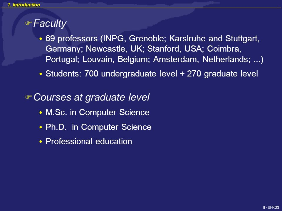 II - UFRGS F Faculty 69 professors (INPG, Grenoble; Karslruhe and Stuttgart, Germany; Newcastle, UK; Stanford, USA; Coimbra, Portugal; Louvain, Belgium; Amsterdam, Netherlands;...) Students: 700 undergraduate level + 270 graduate level F Courses at graduate level M.Sc.