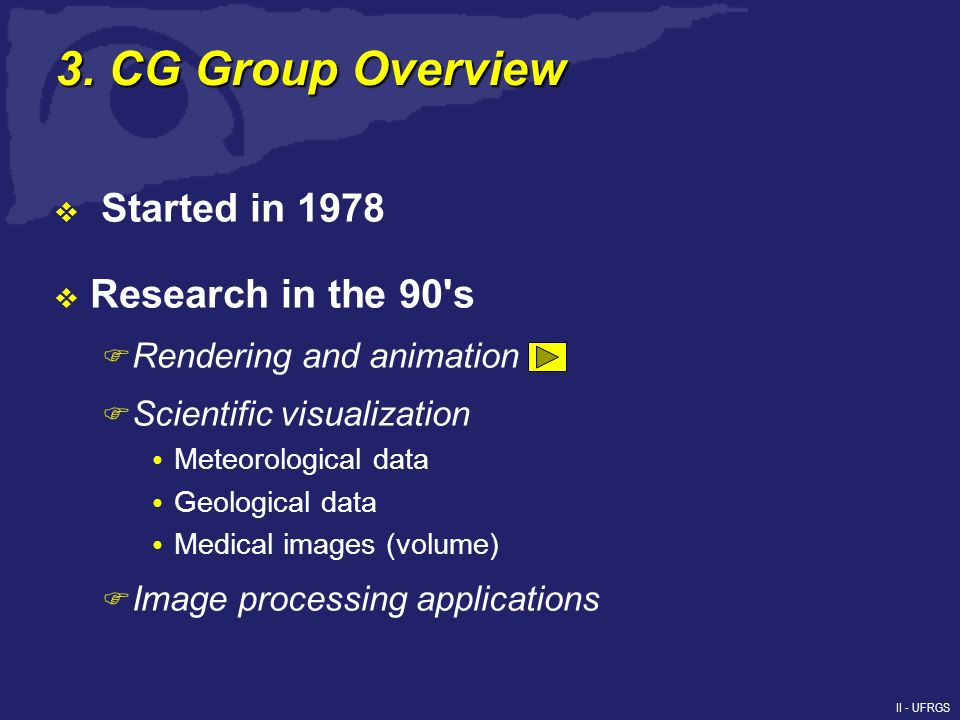 II - UFRGS 3. CG Group Overview Started in 1978 Research in the 90's F Rendering and animation F Scientific visualization Meteorological data Geologic