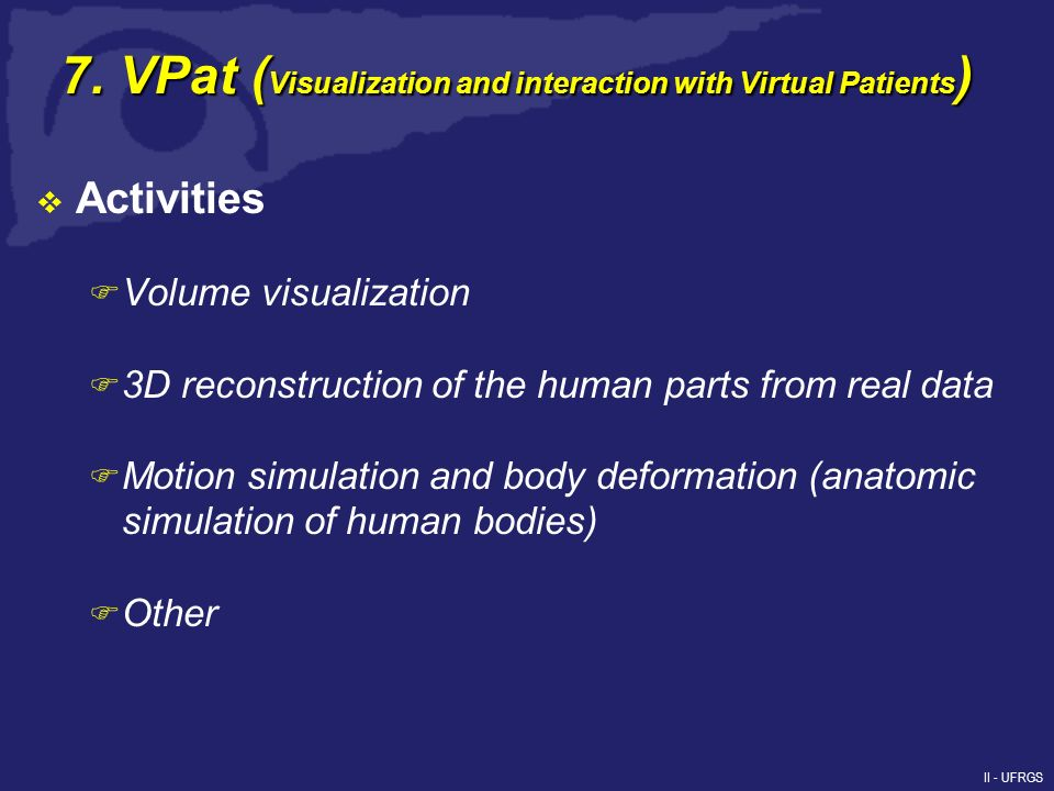 II - UFRGS 7. VPat ( Visualization and interaction with Virtual Patients ) Activities F Volume visualization F 3D reconstruction of the human parts fr