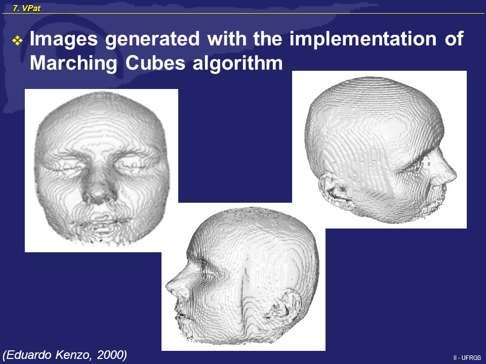 II - UFRGS 7. VPat Images generated with the implementation of Marching Cubes algorithm (Eduardo Kenzo, 2000)