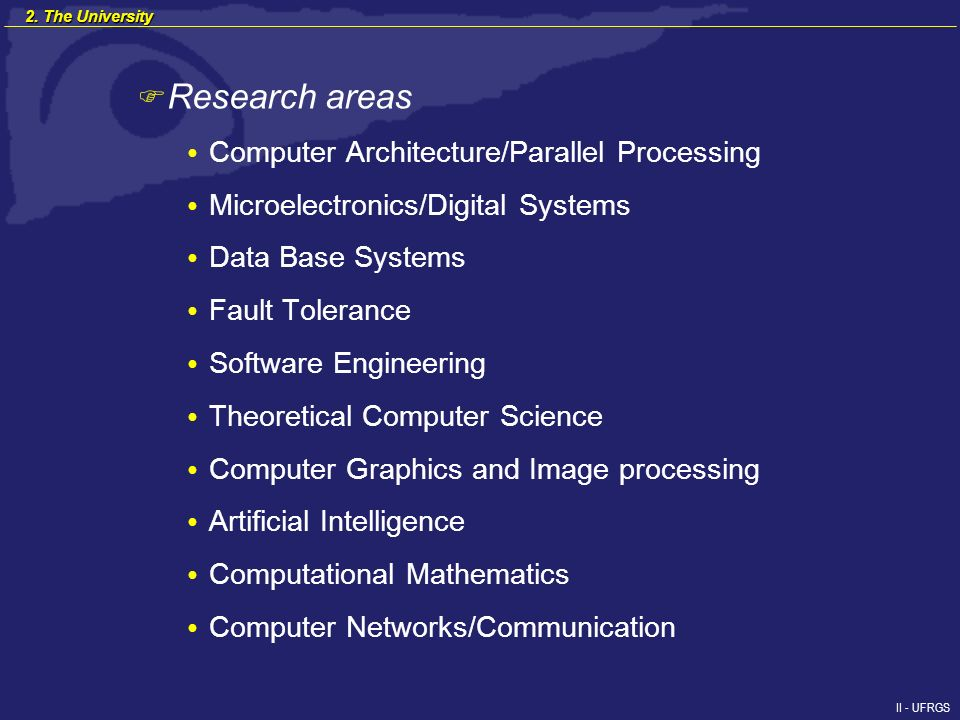 II - UFRGS F Research areas Computer Architecture/Parallel Processing Microelectronics/Digital Systems Data Base Systems Fault Tolerance Software Engineering Theoretical Computer Science Computer Graphics and Image processing Artificial Intelligence Computational Mathematics Computer Networks/Communication 2.