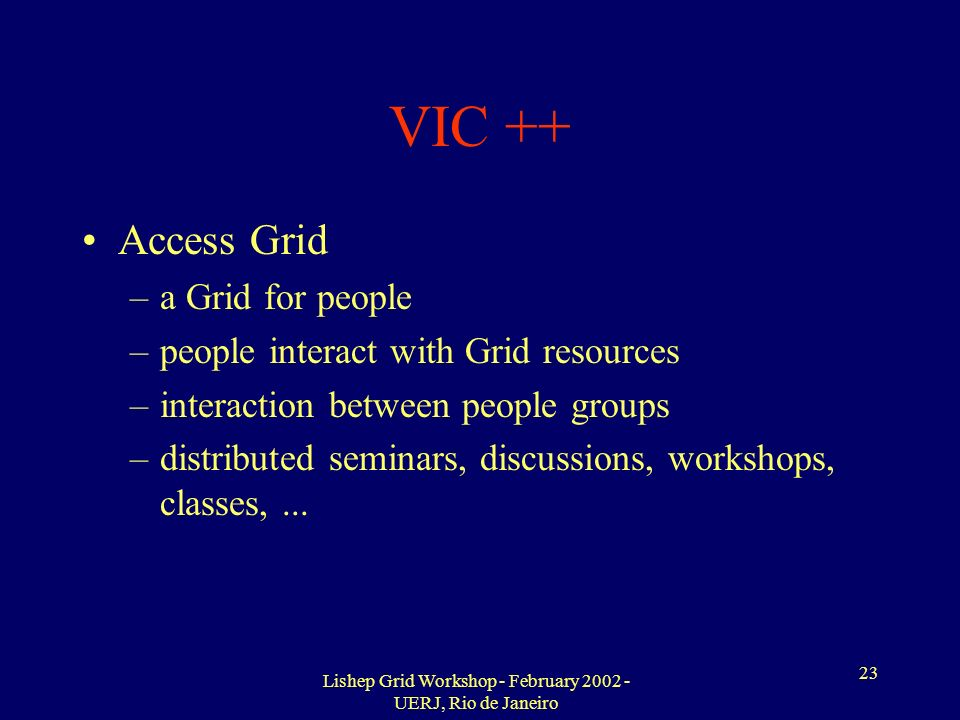 Lishep Grid Workshop - February 2002 - UERJ, Rio de Janeiro 23 VIC ++ Access Grid –a Grid for people –people interact with Grid resources –interaction between people groups –distributed seminars, discussions, workshops, classes,...