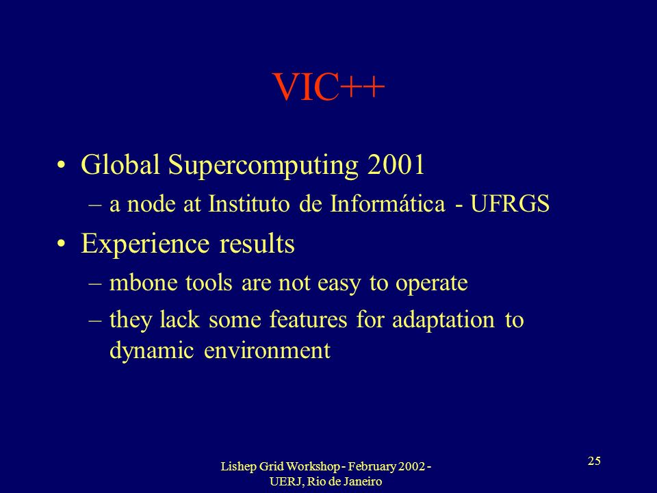 Lishep Grid Workshop - February 2002 - UERJ, Rio de Janeiro 25 VIC++ Global Supercomputing 2001 –a node at Instituto de Informática - UFRGS Experience results –mbone tools are not easy to operate –they lack some features for adaptation to dynamic environment
