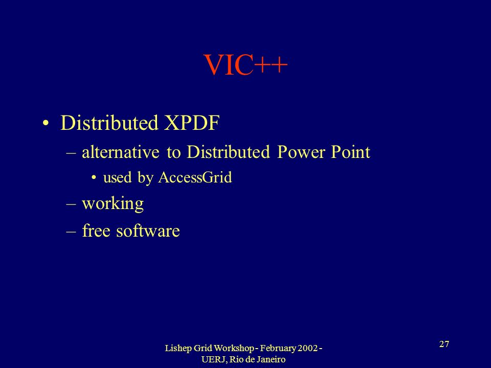 Lishep Grid Workshop - February 2002 - UERJ, Rio de Janeiro 27 VIC++ Distributed XPDF –alternative to Distributed Power Point used by AccessGrid –working –free software