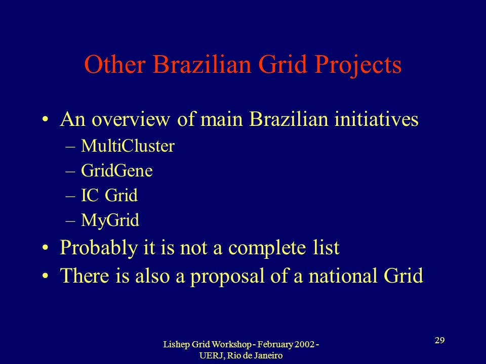 Lishep Grid Workshop - February 2002 - UERJ, Rio de Janeiro 29 Other Brazilian Grid Projects An overview of main Brazilian initiatives –MultiCluster –GridGene –IC Grid –MyGrid Probably it is not a complete list There is also a proposal of a national Grid