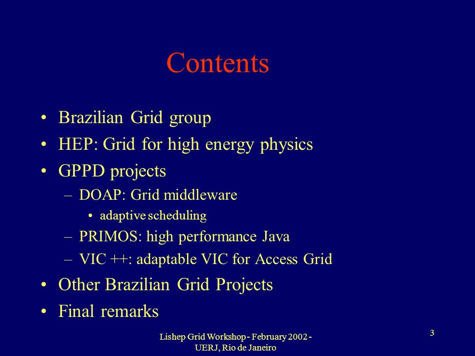 Lishep Grid Workshop - February 2002 - UERJ, Rio de Janeiro 3 Contents Brazilian Grid group HEP: Grid for high energy physics GPPD projects –DOAP: Grid middleware adaptive scheduling –PRIMOS: high performance Java –VIC ++: adaptable VIC for Access Grid Other Brazilian Grid Projects Final remarks