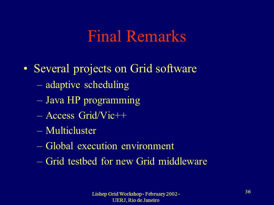 Lishep Grid Workshop - February 2002 - UERJ, Rio de Janeiro 36 Final Remarks Several projects on Grid software –adaptive scheduling –Java HP programming –Access Grid/Vic++ –Multicluster –Global execution environment –Grid testbed for new Grid middleware