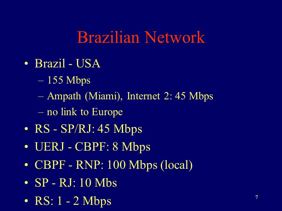 7 Brazilian Network Brazil - USA –155 Mbps –Ampath (Miami), Internet 2: 45 Mbps –no link to Europe RS - SP/RJ: 45 Mbps UERJ - CBPF: 8 Mbps CBPF - RNP: 100 Mbps (local) SP - RJ: 10 Mbs RS: 1 - 2 Mbps