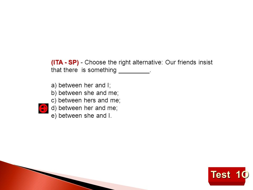 Test 1O (ITA - SP) (ITA - SP) - Choose the right alternative: Our friends insist that there is something _________. a) between her and I; b) between s
