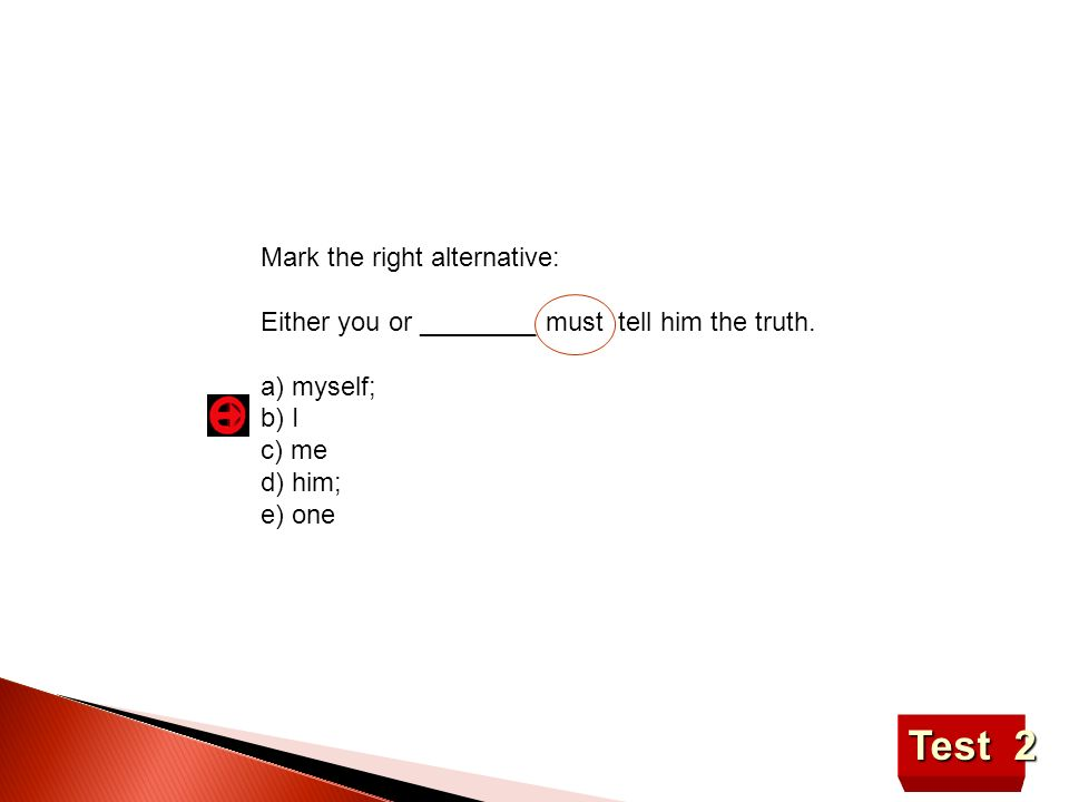Test 2 Mark the right alternative: Either you or ________ must tell him the truth. a) myself; b) I c) me d) him; e) one