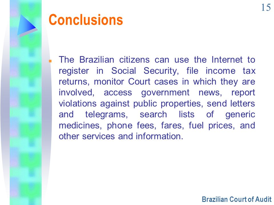 15 Conclusions n The Brazilian citizens can use the Internet to register in Social Security, file income tax returns, monitor Court cases in which the