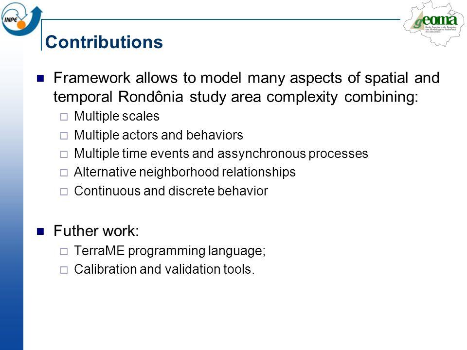 Contributions Framework allows to model many aspects of spatial and temporal Rondônia study area complexity combining: Multiple scales Multiple actors and behaviors Multiple time events and assynchronous processes Alternative neighborhood relationships Continuous and discrete behavior Futher work: TerraME programming language; Calibration and validation tools.