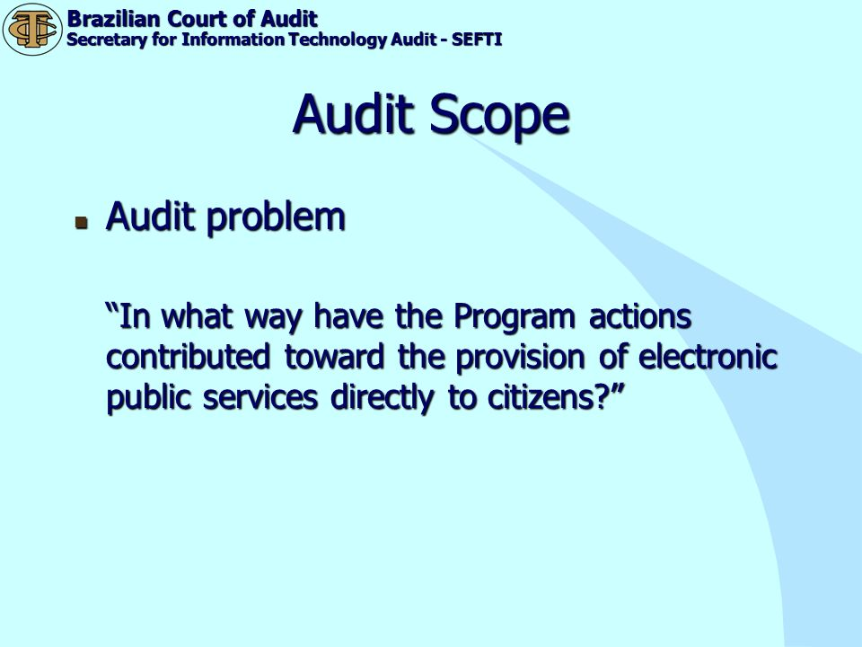 Brazilian Court of Audit Secretary for Information Technology Audit - SEFTI Audit Scope Audit problem Audit problem In what way have the Program actio