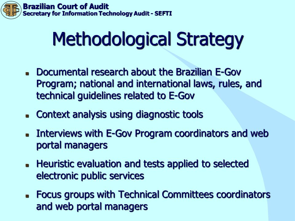 Brazilian Court of Audit Secretary for Information Technology Audit - SEFTI On-line surveys - 76 web portal managers and 4.944 citizens (users of the selected services) On-line surveys - 76 web portal managers and 4.944 citizens (users of the selected services)