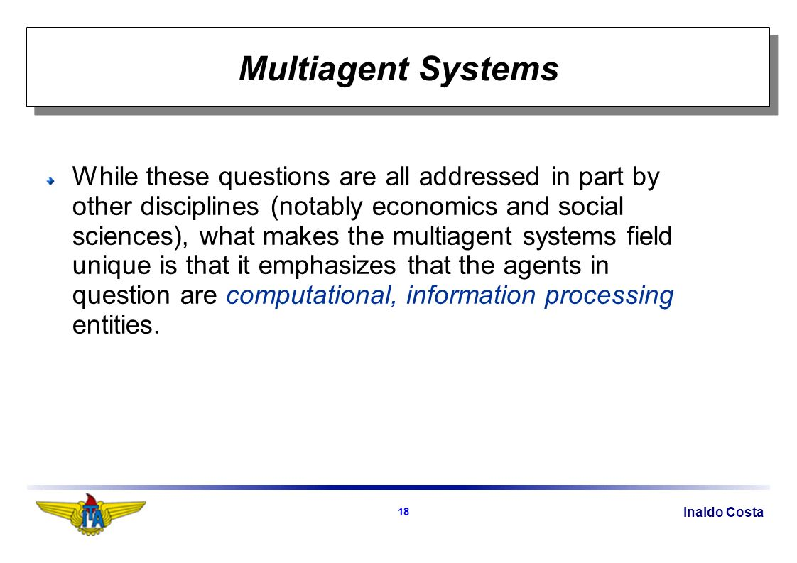 Inaldo Costa 18 Multiagent Systems While these questions are all addressed in part by other disciplines (notably economics and social sciences), what makes the multiagent systems field unique is that it emphasizes that the agents in question are computational, information processing entities.