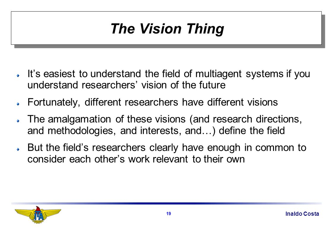 Inaldo Costa 19 The Vision Thing Its easiest to understand the field of multiagent systems if you understand researchers vision of the future Fortunately, different researchers have different visions The amalgamation of these visions (and research directions, and methodologies, and interests, and…) define the field But the fields researchers clearly have enough in common to consider each others work relevant to their own