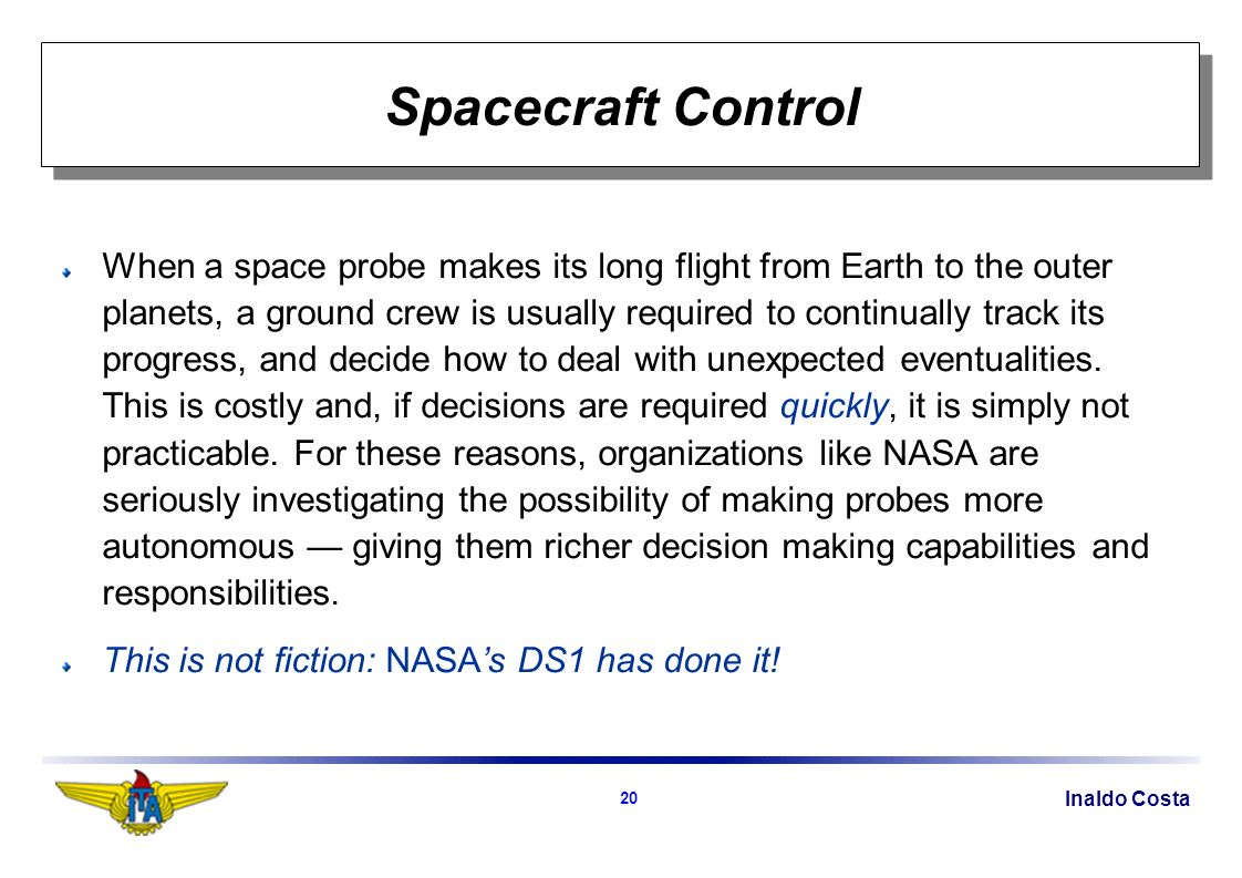 Inaldo Costa 20 Spacecraft Control When a space probe makes its long flight from Earth to the outer planets, a ground crew is usually required to continually track its progress, and decide how to deal with unexpected eventualities.