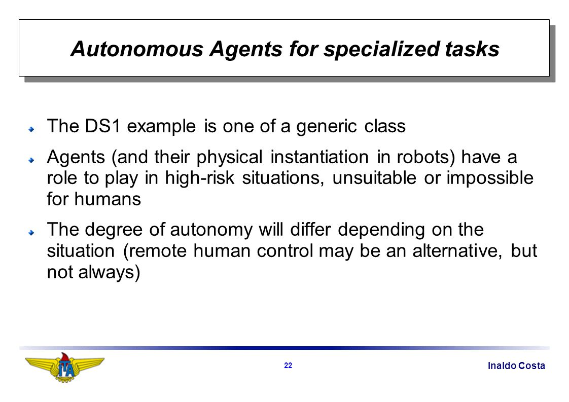 Inaldo Costa 22 Autonomous Agents for specialized tasks The DS1 example is one of a generic class Agents (and their physical instantiation in robots) have a role to play in high-risk situations, unsuitable or impossible for humans The degree of autonomy will differ depending on the situation (remote human control may be an alternative, but not always)