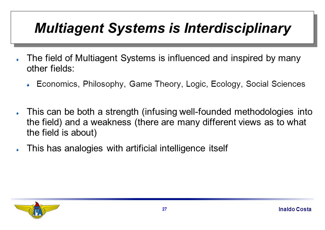 Inaldo Costa 27 Multiagent Systems is Interdisciplinary The field of Multiagent Systems is influenced and inspired by many other fields: Economics, Philosophy, Game Theory, Logic, Ecology, Social Sciences This can be both a strength (infusing well-founded methodologies into the field) and a weakness (there are many different views as to what the field is about) This has analogies with artificial intelligence itself