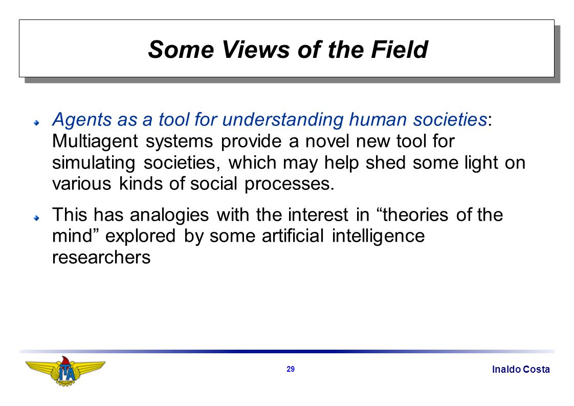Inaldo Costa 29 Some Views of the Field Agents as a tool for understanding human societies: Multiagent systems provide a novel new tool for simulating societies, which may help shed some light on various kinds of social processes.