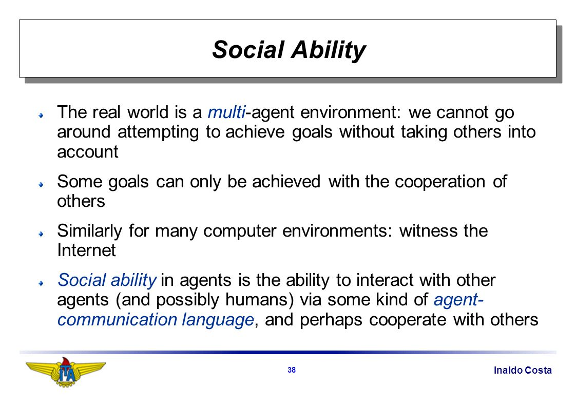 Inaldo Costa 38 Social Ability The real world is a multi-agent environment: we cannot go around attempting to achieve goals without taking others into account Some goals can only be achieved with the cooperation of others Similarly for many computer environments: witness the Internet Social ability in agents is the ability to interact with other agents (and possibly humans) via some kind of agent- communication language, and perhaps cooperate with others