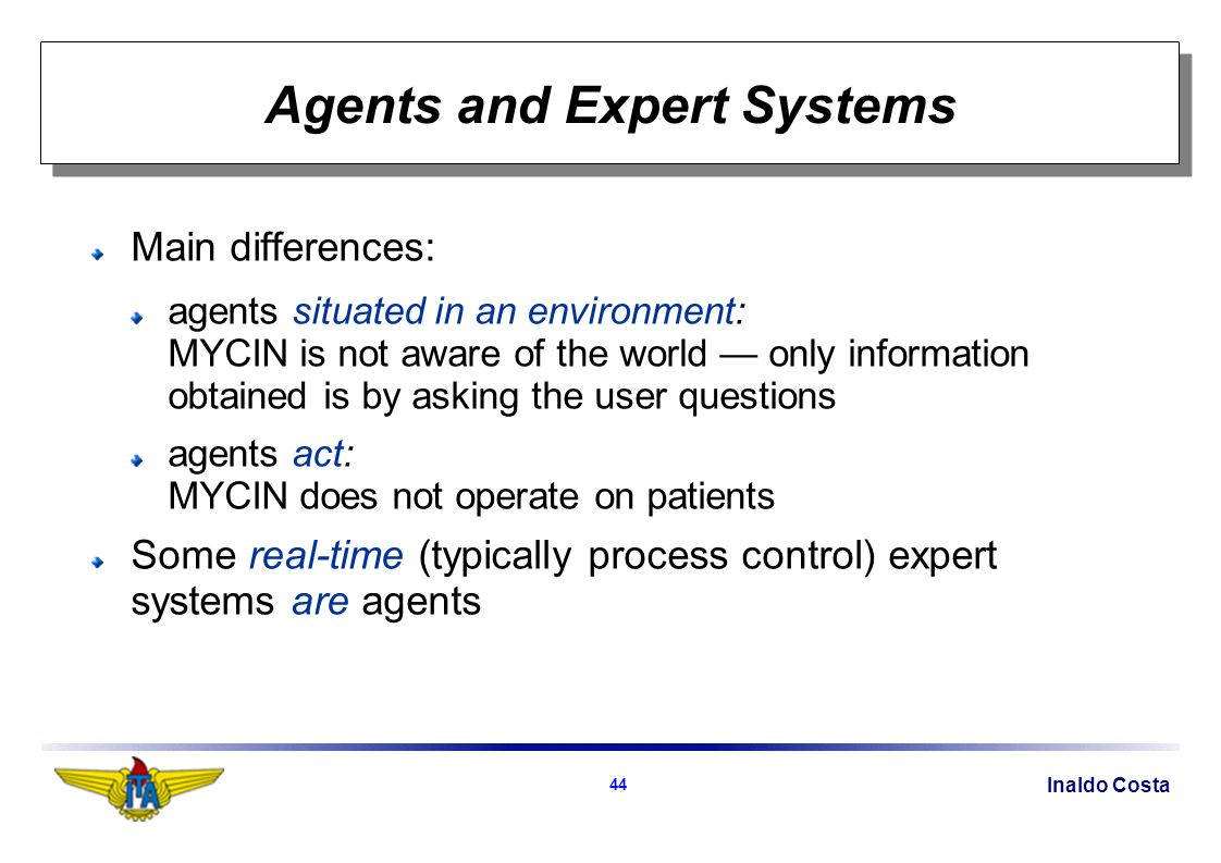 Inaldo Costa 44 Agents and Expert Systems Main differences: agents situated in an environment: MYCIN is not aware of the world only information obtained is by asking the user questions agents act: MYCIN does not operate on patients Some real-time (typically process control) expert systems are agents