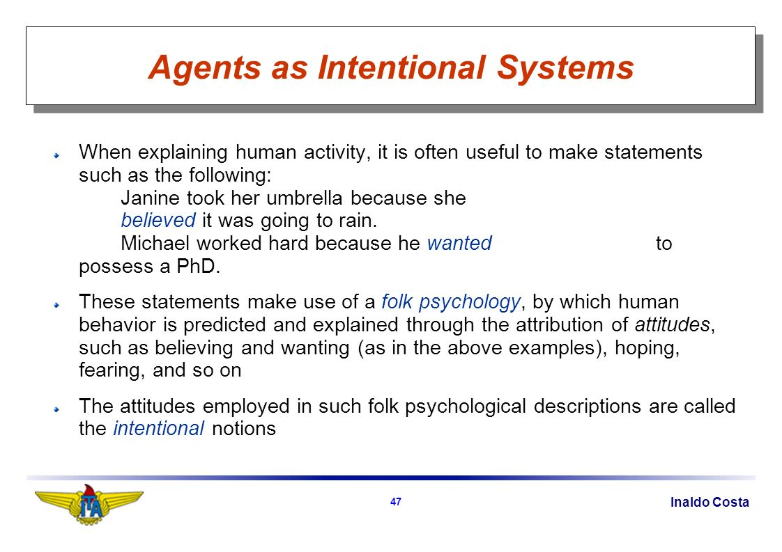 Inaldo Costa 47 Agents as Intentional Systems When explaining human activity, it is often useful to make statements such as the following: Janine took her umbrella because she believed it was going to rain.