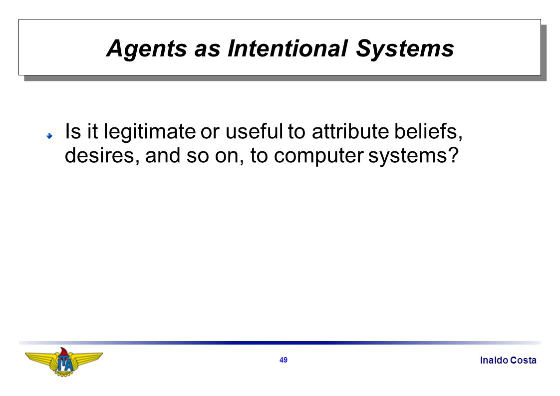 Inaldo Costa 49 Agents as Intentional Systems Is it legitimate or useful to attribute beliefs, desires, and so on, to computer systems?