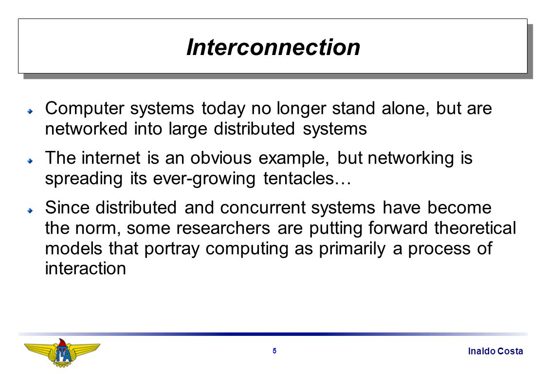 Inaldo Costa 5 Interconnection Computer systems today no longer stand alone, but are networked into large distributed systems The internet is an obvious example, but networking is spreading its ever-growing tentacles… Since distributed and concurrent systems have become the norm, some researchers are putting forward theoretical models that portray computing as primarily a process of interaction