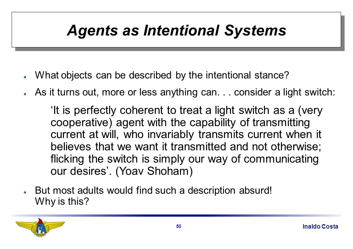 Inaldo Costa 50 Agents as Intentional Systems What objects can be described by the intentional stance.