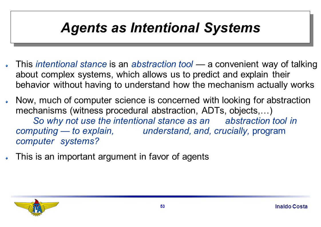 Inaldo Costa 53 Agents as Intentional Systems This intentional stance is an abstraction tool a convenient way of talking about complex systems, which allows us to predict and explain their behavior without having to understand how the mechanism actually works Now, much of computer science is concerned with looking for abstraction mechanisms (witness procedural abstraction, ADTs, objects,…) So why not use the intentional stance as an abstraction tool in computing to explain, understand, and, crucially, program computer systems.