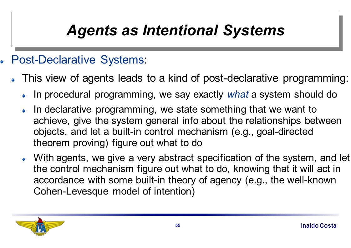 Inaldo Costa 55 Agents as Intentional Systems Post-Declarative Systems: This view of agents leads to a kind of post-declarative programming: In procedural programming, we say exactly what a system should do In declarative programming, we state something that we want to achieve, give the system general info about the relationships between objects, and let a built-in control mechanism (e.g., goal-directed theorem proving) figure out what to do With agents, we give a very abstract specification of the system, and let the control mechanism figure out what to do, knowing that it will act in accordance with some built-in theory of agency (e.g., the well-known Cohen-Levesque model of intention)