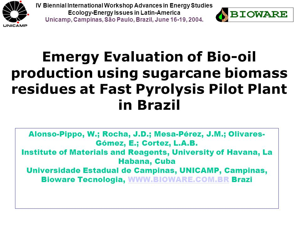 Emergy Evaluation of Bio-oil production using sugarcane biomass residues at Fast Pyrolysis Pilot Plant in Brazil Alonso-Pippo, W.; Rocha, J.D.; Mesa-P
