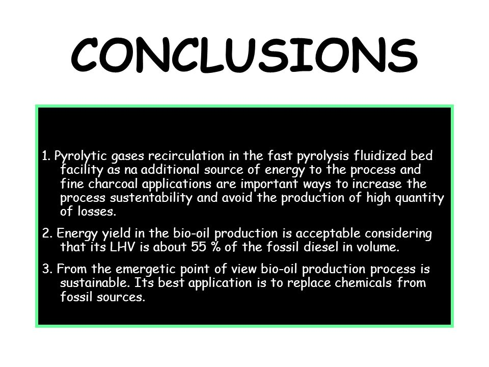 CONCLUSIONS 1. Pyrolytic gases recirculation in the fast pyrolysis fluidized bed facility as na additional source of energy to the process and fine ch