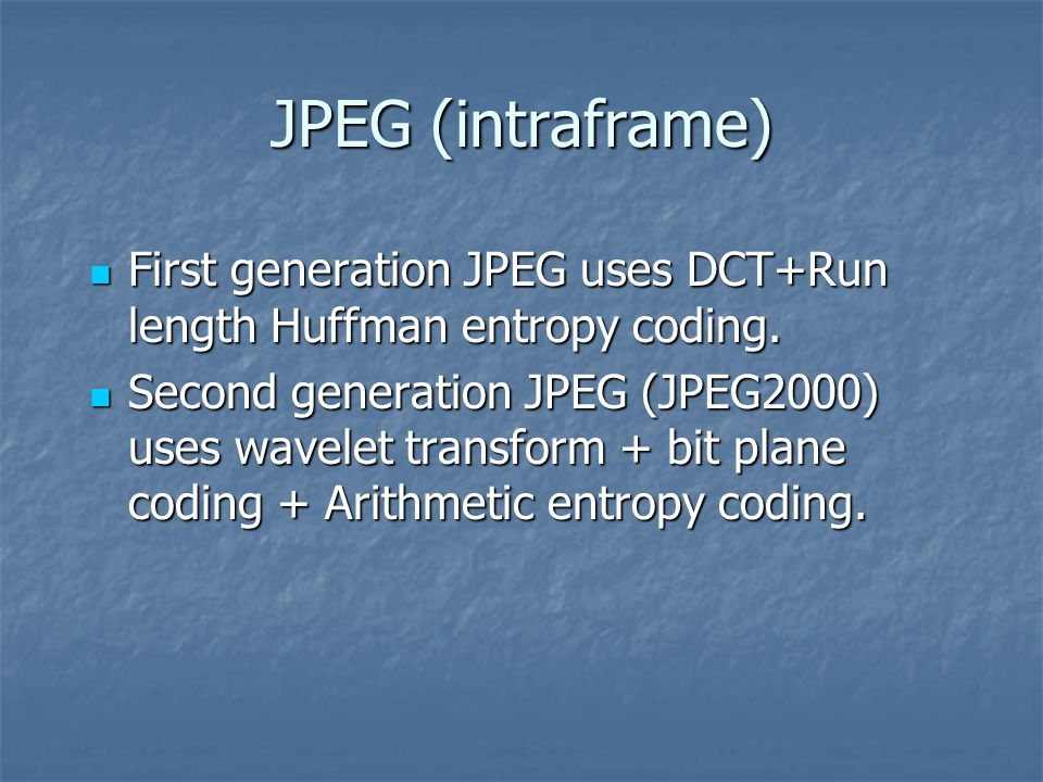 JPEG (intraframe) First generation JPEG uses DCT+Run length Huffman entropy coding. First generation JPEG uses DCT+Run length Huffman entropy coding.