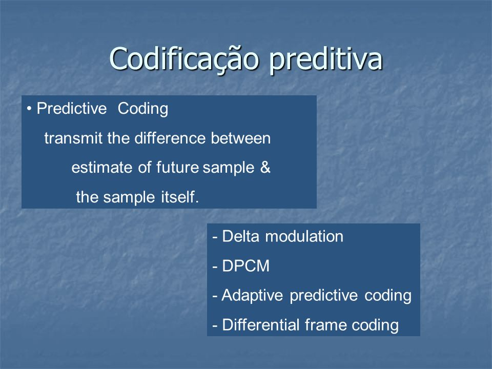 Codificação preditiva Predictive Coding transmit the difference between estimate of future sample & the sample itself. - Delta modulation - DPCM - Ada