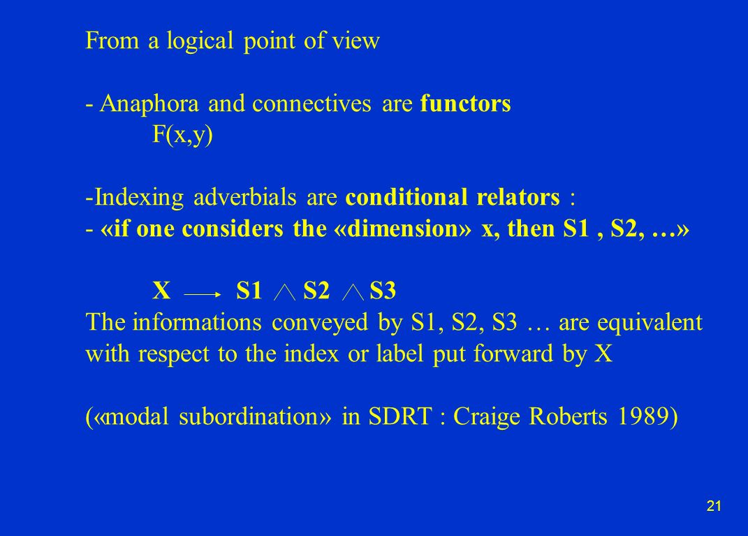 21 From a logical point of view - Anaphora and connectives are functors F(x,y) -Indexing adverbials are conditional relators : - «if one considers the «dimension» x, then S1, S2, …» X S1 S2 S3 The informations conveyed by S1, S2, S3 … are equivalent with respect to the index or label put forward by X («modal subordination» in SDRT : Craige Roberts 1989)