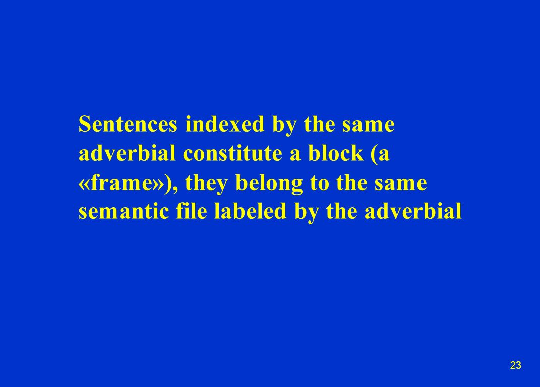 23 Sentences indexed by the same adverbial constitute a block (a «frame»), they belong to the same semantic file labeled by the adverbial