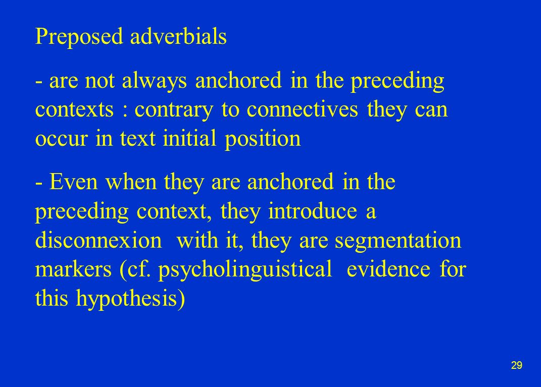 29 Preposed adverbials - are not always anchored in the preceding contexts : contrary to connectives they can occur in text initial position - Even when they are anchored in the preceding context, they introduce a disconnexion with it, they are segmentation markers (cf.