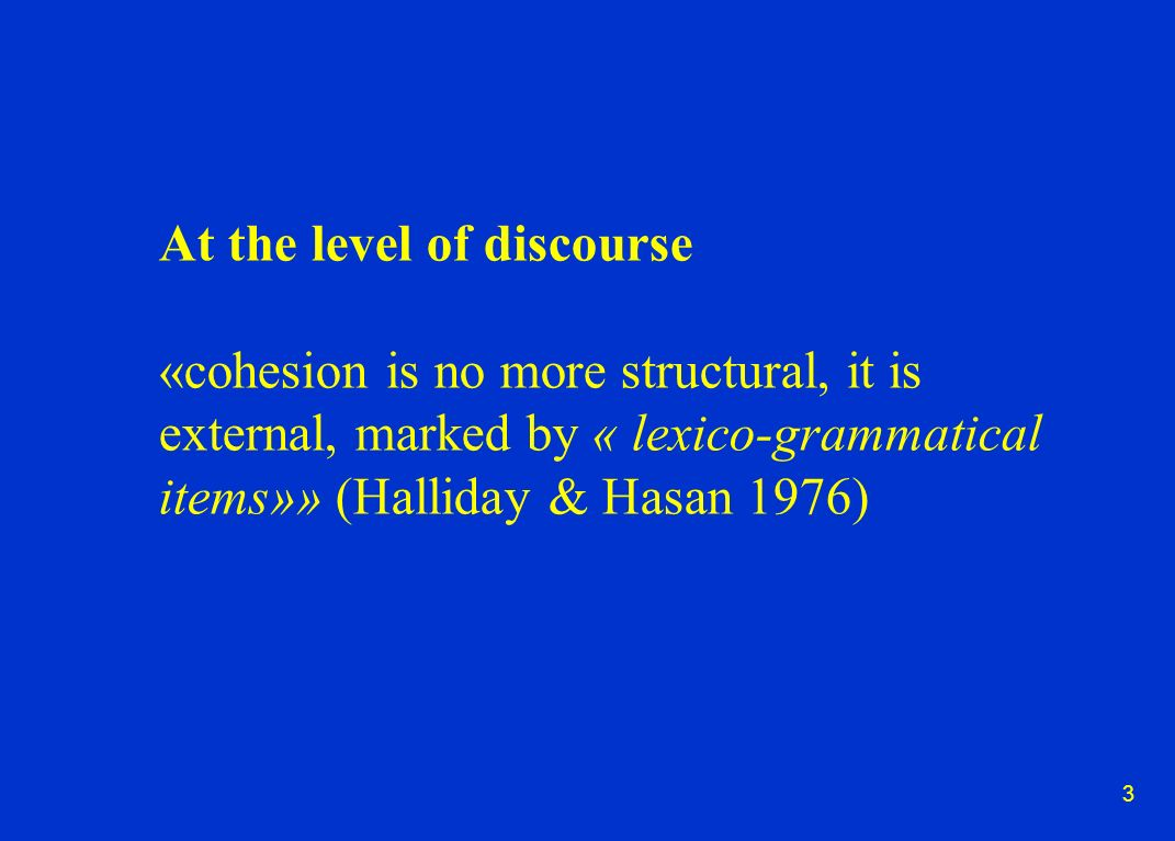 3 At the level of discourse «cohesion is no more structural, it is external, marked by « lexico-grammatical items»» (Halliday & Hasan 1976)