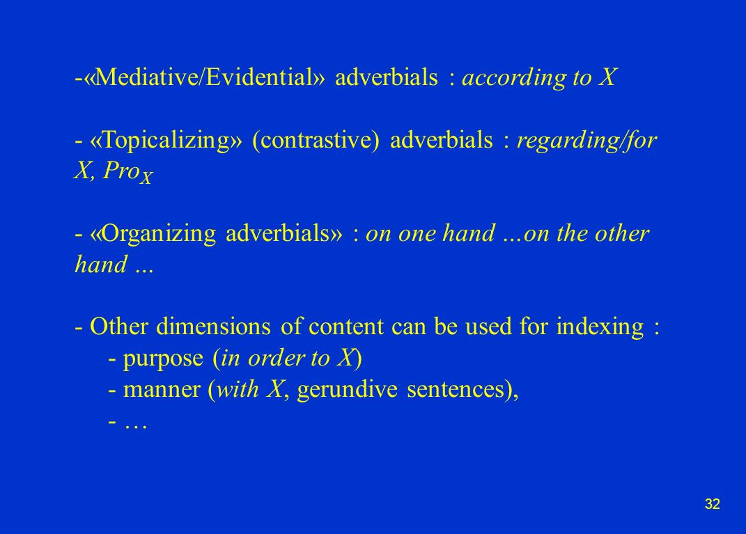 32 -«Mediative/Evidential» adverbials : according to X - «Topicalizing» (contrastive) adverbials : regarding/for X, Pro X - «Organizing adverbials» : on one hand …on the other hand … - Other dimensions of content can be used for indexing : - purpose (in order to X) - manner (with X, gerundive sentences), - …
