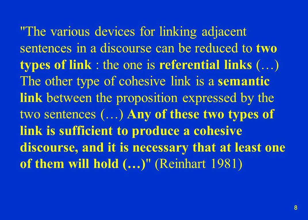 8 The various devices for linking adjacent sentences in a discourse can be reduced to two types of link : the one is referential links (…) The other type of cohesive link is a semantic link between the proposition expressed by the two sentences (…) Any of these two types of link is sufficient to produce a cohesive discourse, and it is necessary that at least one of them will hold (…) (Reinhart 1981)